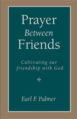 Prayer Between Friends: Cultivating Our Friendship with God  -     By: Earl F. Palmer