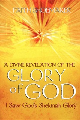 A Divine Revelation of the Glory of God: I Saw God's Shekinah Glory  -     By: Faith Shoemaker