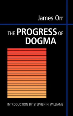 The Progress of Dogma: Being the Elliot Lectures, Delivered at the Western Theological Seminary, Allegheny, Pennysylvania, U.S.A. 1897  -     By: James Orr, Stephen N. Williams