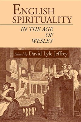 English Spirituality in the Age of Wesley  -     Edited By: David Lyle Jeffrey     By: David Lyle Jeffrey(ED.)