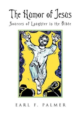 The Humor of Jesus: Sources of Laughter in the Bible  -     By: Earl F. Palmer