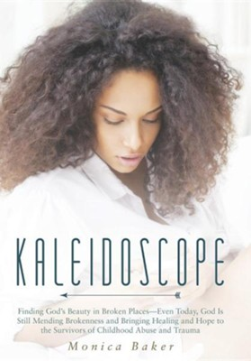 Kaleidoscope: Finding God's Beauty in Broken Places-Even Today, God Is Still Mending Brokenness and Bringing Healing and Hope to the  -     By: Monica Baker