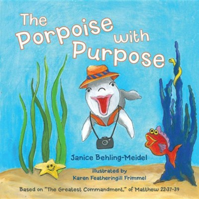 The Porpoise with Purpose: Based on The Greatest Commandment, of Matthew 22:37-39  -     By: Janice Behling-Meidel