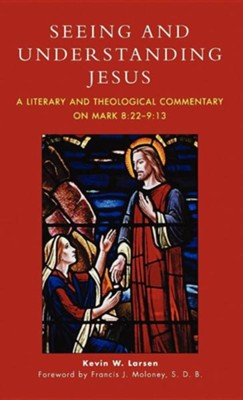 Seeing and Understanding Jesus: A Literary and Theological Commentary on Mark 8:22-9:13  -     By: Kevin W. Larsen