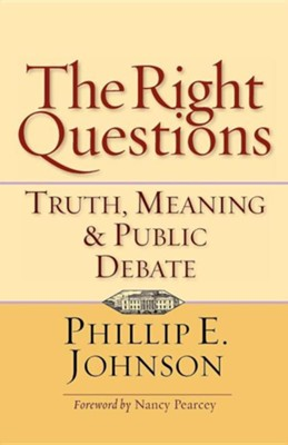 The Right Questions: Truth, Meaning & Public Debate  -     By: Phillip E. Johnson
