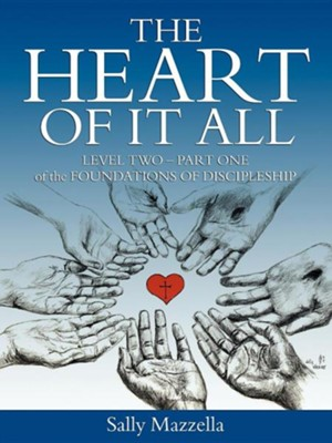 The Heart of It All: Level Two-Part One of the Foundations of Discipleship  -     By: Sally Mazzella