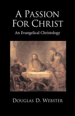 A Passion for Christ: An Evangelical Christology  -     By: Douglas D. Webster