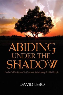 Abiding Under the Shadow: God's Call to Return to Covenant Relationship for His People  -     By: David Lebo