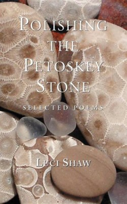 Polishing the Petoskey Stone: Selected Poems  -     By: Luci Shaw
