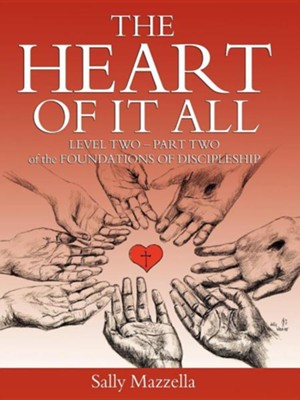 The Heart of It All: Level Two - Part Two of the Foundations of Discipleship  -     By: Sally Mazzella