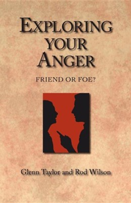 Exploring Your Anger: Friend or Foe?  -     By: Glenn Taylor, Rod Wilson