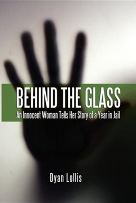 Behind the Glass: An Innocent Woman Tells Her Story of a Year in Jail  -     By: Dyan R. Lollis
