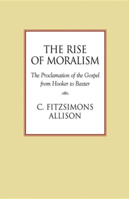 The Rise of Moralism: The Proclamation of the Gospel from Hooker to Baxter  -     By: C. FitzSimons Allison