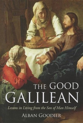 The Good Galilean: Lessons in Living from the Son of Man Himself  -     By: Alban Goodier