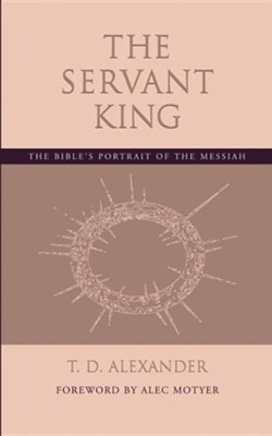 The Servant King: The Bible's Portrait of the Messiah  -     By: T.D. Alexander