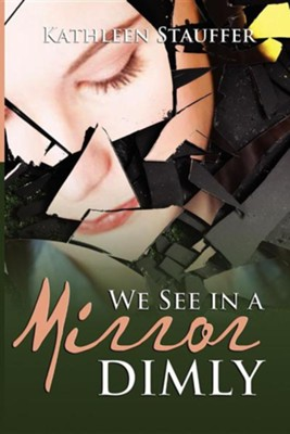 We See in a Mirror Dimly  -     By: Kathleen Stauffer