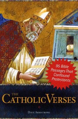 The Catholic Verses: 95 Bible Passages That Confound Protestants  -     By: Dave Armstrong