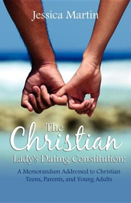 The Christian Lady's Dating Constitution: A Memorandum Addressed to Christian Teens, Their Parents and Young Adults  -     By: Jessica Martin