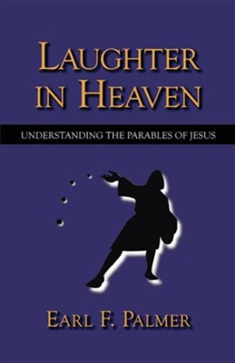 Laughter in Heaven: Understanding the Parables of Jesus  -     By: Earl F. Palmer