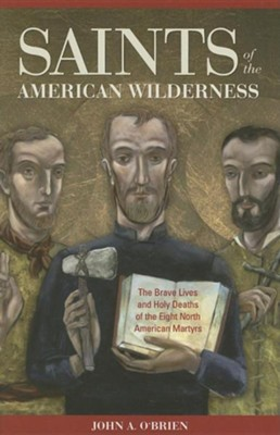 Saints of the American Wilderness: The Brave Lives and Holy Deaths of the Eight North American Martyrs  -     By: John A. O'Brien