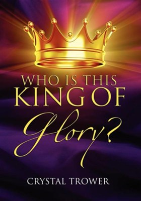 Who Is This King of Glory?  -     By: Crystal Trower