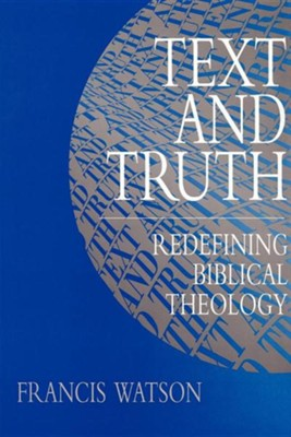 Text and Truth: Redefining Biblical Theology  -     By: Francis Watson