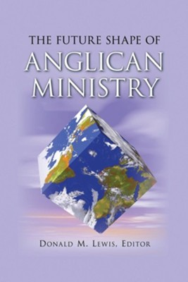 The Future Shape of Anglican Ministry  -     Edited By: Donald M. Lewis     By: Donald M. Lewis(ED.), J. I. Packer & Victoria Matthews