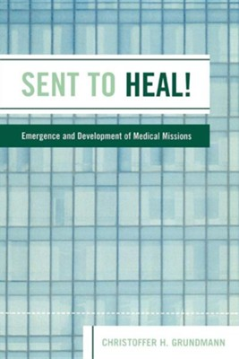 Sent to Heal!: Emergence and Development of Medical Missions  -     By: Christoffer H. Grundmann