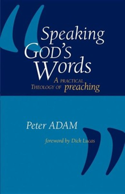 Speaking God's Words: A Practical Theology of Preaching  -     By: Peter Adam, Dick Lucas