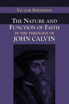 The Nature and Function of Faith in the Theology of John Calvin  -     By: Victor A. Shepherd