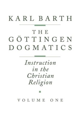 Gottingen Dogmatics: Instruction in the Christian Religion  -     Edited By: Hannelotte Reiffen     By: Karl Barth