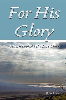 For His Glory: A Fresh Look at the Last Days  -     By: Debra Fraire