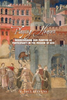 Playing Heaven: Rediscovering Our Purpose as Participants in the Mission of God  -     By: R. Paul Stevens