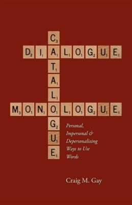 Dialogue, Catalogue & Monologue: Personal, Impersonal and Depersonalizing Ways to Use Words  -     By: Craig M. Gay