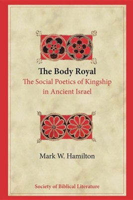 The Body Royal: The Social Poetics of Kingship in Ancient Israel  -     By: Mark W. Hamilton