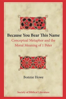 Because You Bear This Name: Conceptual Metaphor and the Moral Meaning of 1 Peter  -     By: Bonnie Howe