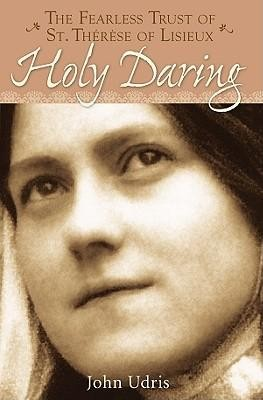 Holy Daring: The Fearless Trust of Saint Therese of Lisieux  -     By: John Udris