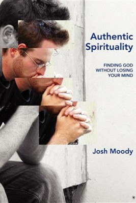 Authentic Spirituality: Finding God Without Losing Your Mind  -     By: Josh Moody