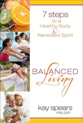 Balanced Living: 7 Steps to a Healthy Body & Renewed Spirit  -     By: Kay Spears