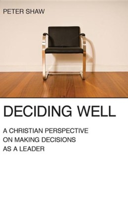 Deciding Well: A Christian Perspective on Making Decisions as a Leader  -     By: Peter Shaw