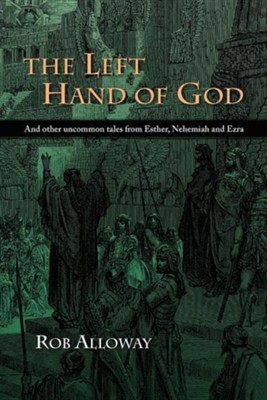 The Left Hand of God: And Other Uncommon Tales from Esther, Nehemiah and Ezra  -     By: Rob Alloway