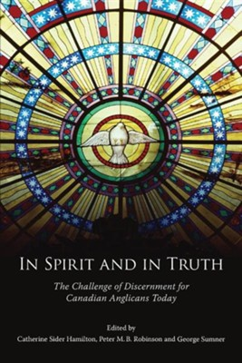 In Spirit and in Truth: The Challenge of Discernment for Canadian Anglicans Today  -     Edited By: Catherine Sider Hamilton, George R. Sumner, Peter Robinson     By: Catherine Sider Hamilton(ED.), George R. Sumner(ED.) & Peter Robinson(ED.)