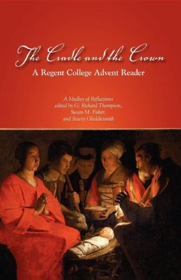 The Cradle and the Crown: A Regent College Advent Reader  -     By: G. Richard Thompson, Susan M. Fisher, Stacey Gleddiesmith