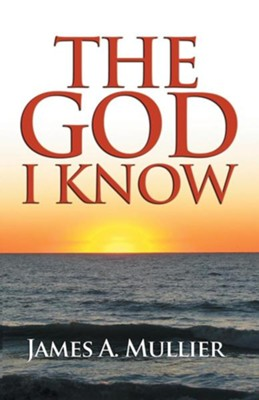 The God I Know  -     By: James A. Mullier