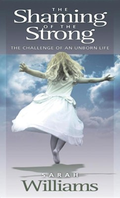 The Shaming of the Strong: The Challenge of an Unborn Life  -     By: Sarah C. Williams