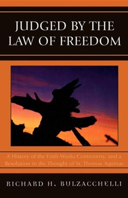 Judged by the Law of Freedom: A History of the Faith-Works Controversy, and a Resolution in the Thought of St. Thomas Aquinas  -     By: Richard H. Bulzacchelli
