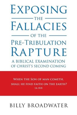 Exposing the Fallacies of the Pre-Tribulation Rapture: A Biblical Examination of Christ's Second Coming  -     By: Billy Broadwater