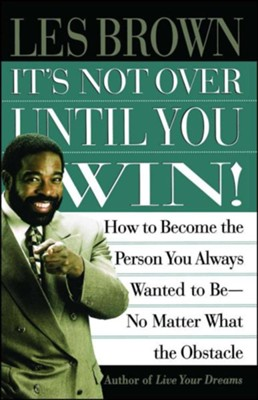 It's Not Over Until You Win: How to Become the Person You Always Wanted to Be No Matter What the Obstacle  -     By: Les Brown