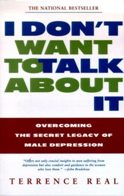 I Don't Want to Talk about It: Overcoming the Secret Legacy of Male Depression  -     By: Terrence Real