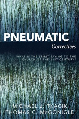 Pneumatic Correctives: What Is the Spirit Saying to the Church of the 21st Century?  -     By: Michael J. Tkacik, Thomas C. McGonigle